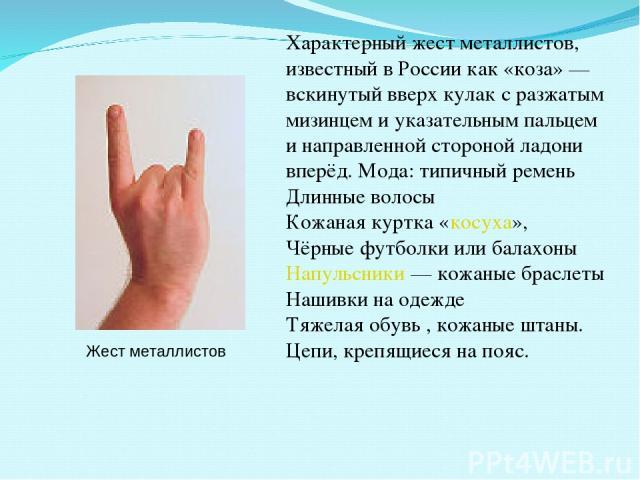 Жест металлистов Характерный жест металлистов, известный в России как «коза»— вскинутый вверх кулак с разжатым мизинцем и указательным пальцем и направленной стороной ладони вперёд. Мода: типичный ремень Длинные волосы Кожаная куртка «косуха», Чёрн…