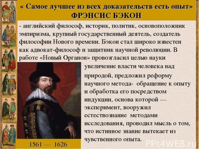 « Самое лучшее из всех доказательств есть опыт» ФРЭНСИС БЭКОН 1561—1626 -английскийфилософ,историк,политик, основоположник эмпиризма, крупный государственный деятель, создатель философии Нового времени. Бэкон стал широко известен как адвокат-…