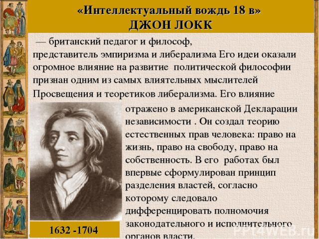 Просвещения и теоретиков либерализма. Его влияние 1632 -1704 «Интеллектуальный вождь 18 в» ДЖОН ЛОКК — британскийпедагогифилософ, представительэмпиризмаилиберализма Его идеи оказали огромное влияние на развитие политической философии призна…