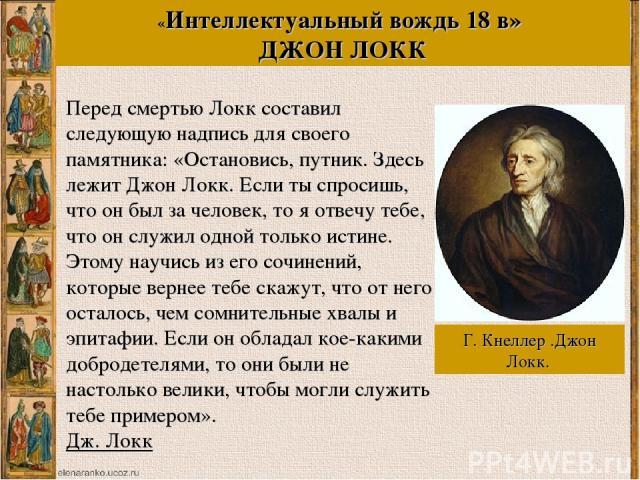Перед смертью Локк составил следующую надпись для своего памятника: «Остановись, путник. Здесь лежит Джон Локк. Если ты спросишь, что он был за человек, то я отвечу тебе, что он служил одной только истине. Этому научись из его сочинений, которые вер…