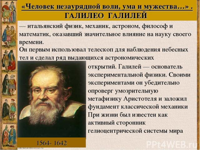 «Человек незаурядной воли, ума и мужества…» . ГАЛИЛЕО ГАЛИЛЕЙ 1564- 1642 Он первым использовал телескоп для наблюдения небесных тел и сделал ряд выдающихся астрономических — итальянский физик, механик, астроном, философ и математик, оказавший значит…
