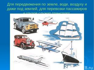 Для передвижения по земле, воде, воздуху и даже под землей, для перевозки пассаж
