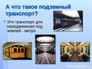 А что такое подземный транспорт? Это транспорт для передвижения под землей - мет