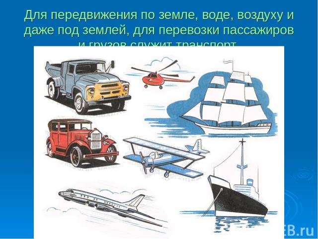 Для передвижения по земле, воде, воздуху и даже под землей, для перевозки пассажиров и грузов служит транспорт