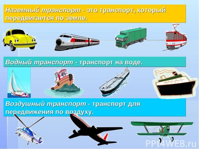 Воздушный транспорт - транспорт для передвижения по воздуху. Наземный транспорт - это транспорт, который передвигается по земле. Водный транспорт - транспорт на воде.