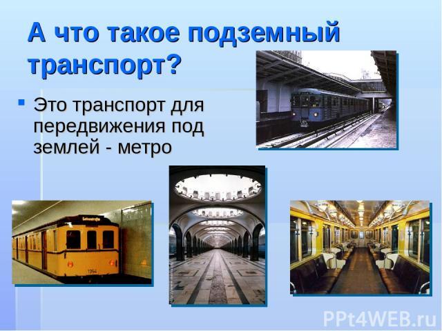 А что такое подземный транспорт? Это транспорт для передвижения под землей - метро