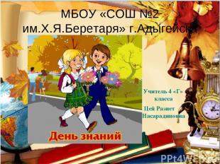 МБОУ «СОШ №2 им.Х.Я.Беретаря» г.Адыгейска Учитель 4 «Г» класса Цей Разиет Насара
