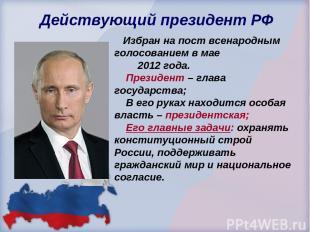 Действующий президент РФ Избран на пост всенародным голосованием в мае 2012 года
