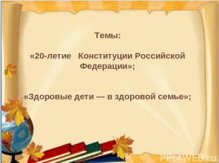 Темы: «20-летие Конституции Российской Федерации»; «Здоровые дети — в здоровой с