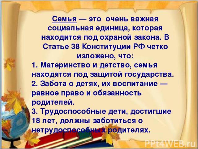 Семья — это очень важная социальная единица, которая находится под охраной закона. В Статье 38 Конституции РФ четко изложено, что: 1. Материнство и детство, семья находятся под защитой государства. 2. Забота о детях, их воспитание — равное право и о…