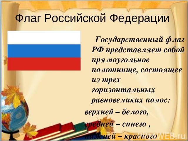 Флаг Российской Федерации Государственный флаг РФ представляет собой прямоугольное полотнище, состоящее из трех горизонтальных равновеликих полос: верхней – белого, средней – синего , нижней – красного цветов.