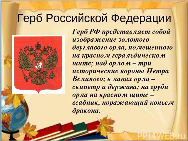 Герб Российской Федерации Герб РФ представляет собой изображение золотого двуглавого орла, помещенного на красном геральдическом щите; над орлом – три исторические короны Петра Великого; в лапах орла – скипетр и держава; на груди орла на красном щит…