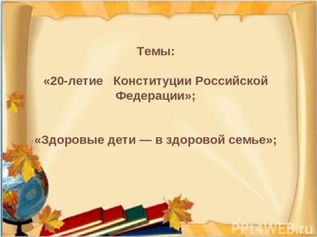 Темы: «20-летие Конституции Российской Федерации»; «Здоровые дети — в здоровой семье»;