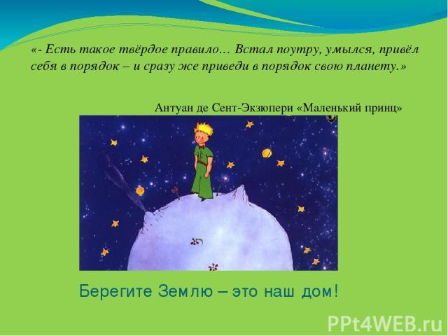 Берегите Землю – это наш дом! «- Есть такое твёрдое правило… Встал поутру, умылся, привёл себя в порядок – и сразу же приведи в порядок свою планету.» Антуан де Сент-Экзюпери «Маленький принц»