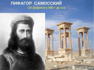 Он родился в 580 г до н.э ПИФАГОР САМОССКИЙ