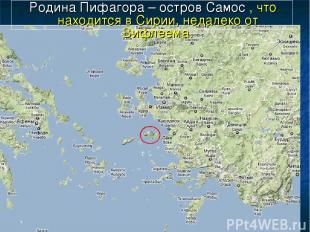 Родина Пифагора – остров Самос , что находится в Сирии, недалеко от Вифлеема.