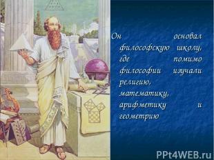 Он основал философскую школу, где помимо философии изучали религию, математику,