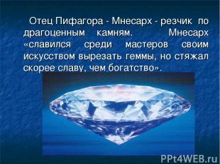 Отец Пифагора - Мнесарх - резчик по драгоценным камням. Мнесарх «славился среди