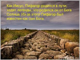 Как Иисус, Пифагор родился в пути; ходят легенды, что родился он от Бога Солнца.