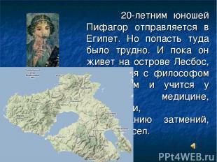 20-летним юношей Пифагор отправляется в Египет. Но попасть туда было трудно. И п