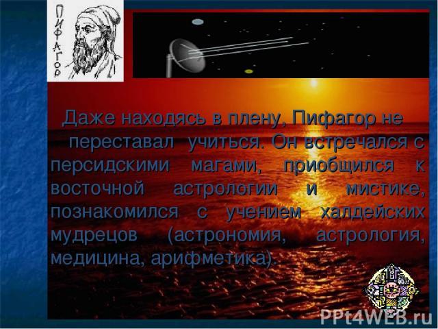 Даже находясь в плену, Пифагор не переставал учиться. Он встречался с персидскими магами, приобщился к восточной астрологии и мистике, познакомился с учением халдейских мудрецов (астрономия, астрология, медицина, арифметика).