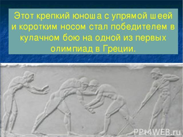 Этот крепкий юноша с упрямой шеей и коротким носом стал победителем в кулачном бою на одной из первых олимпиад в Греции.
