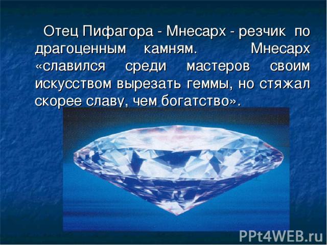 Отец Пифагора - Мнесарх - резчик по драгоценным камням. Мнесарх «славился среди мастеров своим искусством вырезать геммы, но стяжал скорее славу, чем богатство».