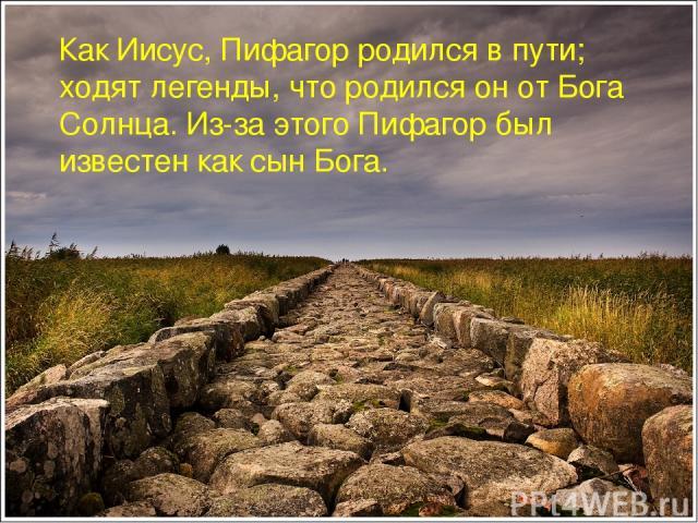 Как Иисус, Пифагор родился в пути; ходят легенды, что родился он от Бога Солнца. Из-за этого Пифагор был известен как сын Бога.
