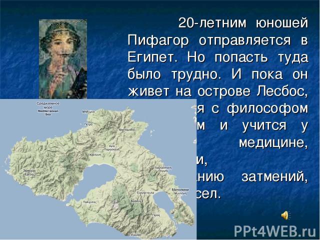 20-летним юношей Пифагор отправляется в Египет. Но попасть туда было трудно. И пока он живет на острове Лесбос, знакомится с философом Ферекидом и учится у него медицине, астрологии, предсказанию затмений, тайнам чисел.