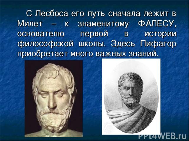 С Лесбоса его путь сначала лежит в Милет – к знаменитому ФАЛЕСУ, основателю первой в истории философской школы. Здесь Пифагор приобретает много важных знаний.