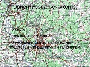 Ориентироваться можно: По карте, С помощью компаса, По небесным светилам и местн