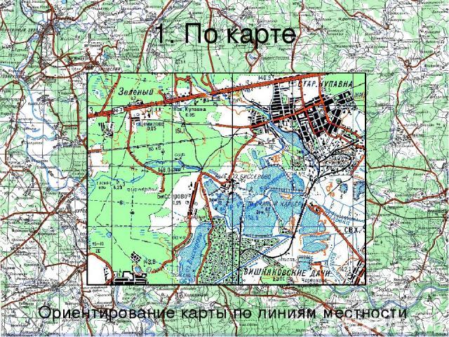 1. По карте Ориентирование карты по линиям местности В этом случае необходимо выйти на дорогу (просеку, берег реки или другую линию), отыскать ее на карте и затем поворачивать карту до тех пор, пока направление дороги (линии) на карте не совпадет с …