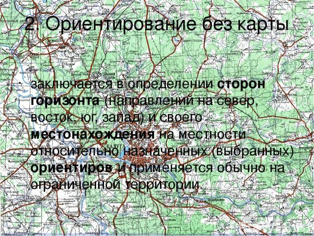 2. Ориентирование без карты заключается в определении сторон горизонта (направлений на север, восток, юг, запад) и своего местонахождения на местности относительно назначенных (выбранных) ориентиров и применяется обычно на ограниченной территории.