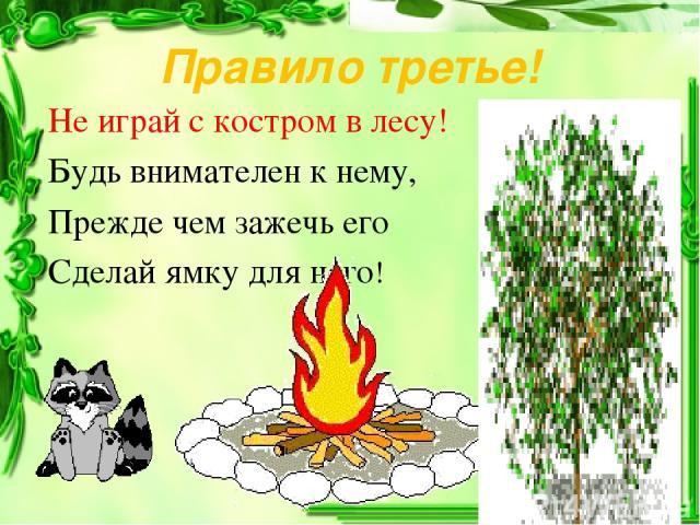 Правило третье! Не играй с костром в лесу! Будь внимателен к нему, Прежде чем зажечь его Сделай ямку для него!