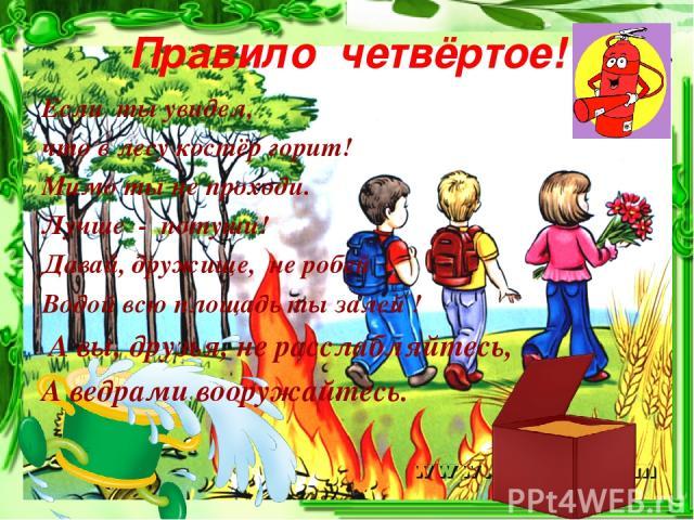 Правило четвёртое! Если ты увидел, что в лесу костёр горит! Мимо ты не проходи. Лучше - потуши! Давай, дружище, не робей Водой всю площадь ты залей ! А вы, друзья, не расслабляйтесь, А ведрами вооружайтесь.