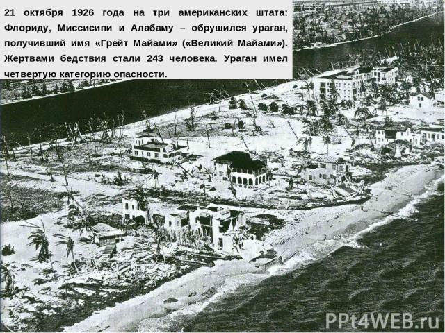 21 октября 1926 года на три американских штата: Флориду, Миссисипи и Алабаму – обрушился ураган, получивший имя «Грейт Майами» («Великий Майами»). Жертвами бедствия стали 243 человека. Ураган имел четвертую категорию опасности.