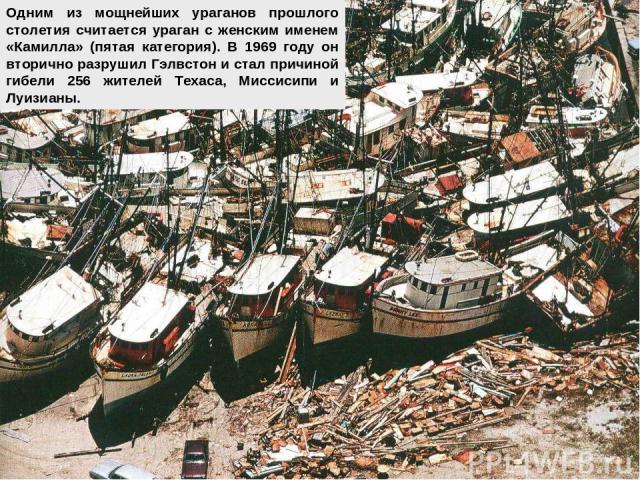Одним из мощнейших ураганов прошлого столетия считается ураган с женским именем «Камилла» (пятая категория). В 1969 году он вторично разрушил Гэлвстон и стал причиной гибели 256 жителей Техаса, Миссисипи и Луизианы.