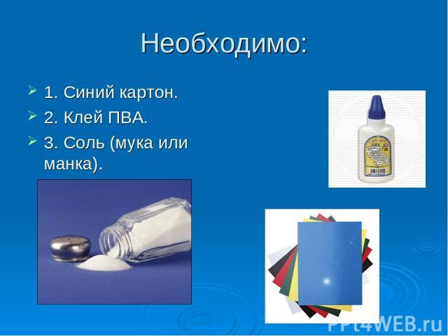 Необходимо: 1. Синий картон. 2. Клей ПВА. 3. Соль (мука или манка).
