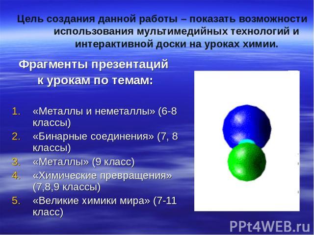 Цель создания данной работы – показать возможности использования мультимедийных технологий и интерактивной доски на уроках химии. Фрагменты презентаций к урокам по темам: «Металлы и неметаллы» (6-8 классы) «Бинарные соединения» (7, 8 классы) «Металл…