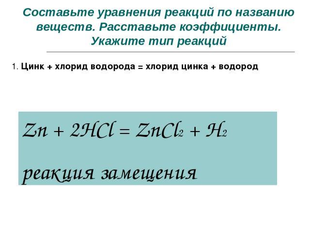 Составьте уравнения реакций по названию веществ. Расставьте коэффициенты. Укажите тип реакций 1. Цинк + хлорид водорода = хлорид цинка + водород Zn + 2HCl = ZnCl2 + H2 реакция замещения
