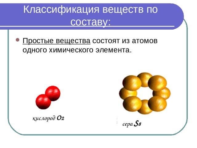 Классификация веществ по составу: Простые вещества состоят из атомов одного химического элемента. кислород О2 сера S8