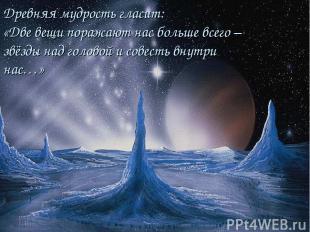 Древняя мудрость гласит: «Две вещи поражают нас больше всего – звёзды над голово