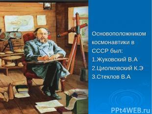 Основоположником космонавтики в СССР был: 1.Жуковский В.А 2.Циолковский К.Э 3.Ст
