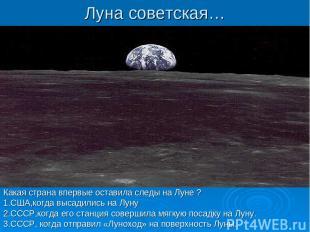 Луна советская… Какая страна впервые оставила следы на Луне ? 1.США,когда высади