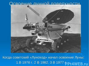Освоение лунной поверхности Когда советский «Луноход» начал освоение Луны: 1.В 1