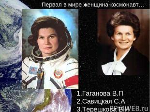 1.Гаганова В.П 2.Савицкая С.А 3.Терешкова В.Н Первая в мире женщина-космонавт…