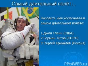 Самый длительный полёт… Назовите имя космонавта в самом длительном полёте: 1.Джо