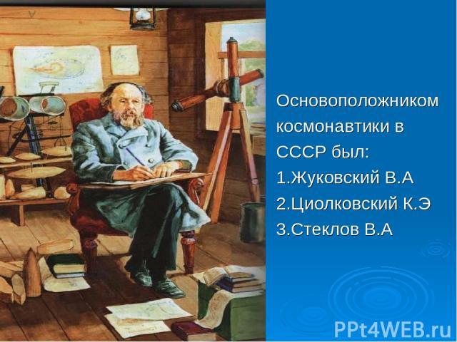 Основоположником космонавтики в СССР был: 1.Жуковский В.А 2.Циолковский К.Э 3.Стеклов В.А