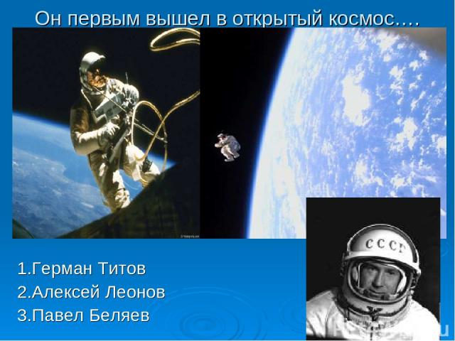 Он первым вышел в открытый космос…. 1.Герман Титов 2.Алексей Леонов 3.Павел Беляев 1.Герман Титов 2.Андриян Николаев 3.Алексей Леонов