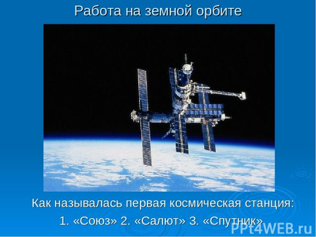Работа на земной орбите Как называлась первая космическая станция: 1. «Союз» 2. «Салют» 3. «Спутник»